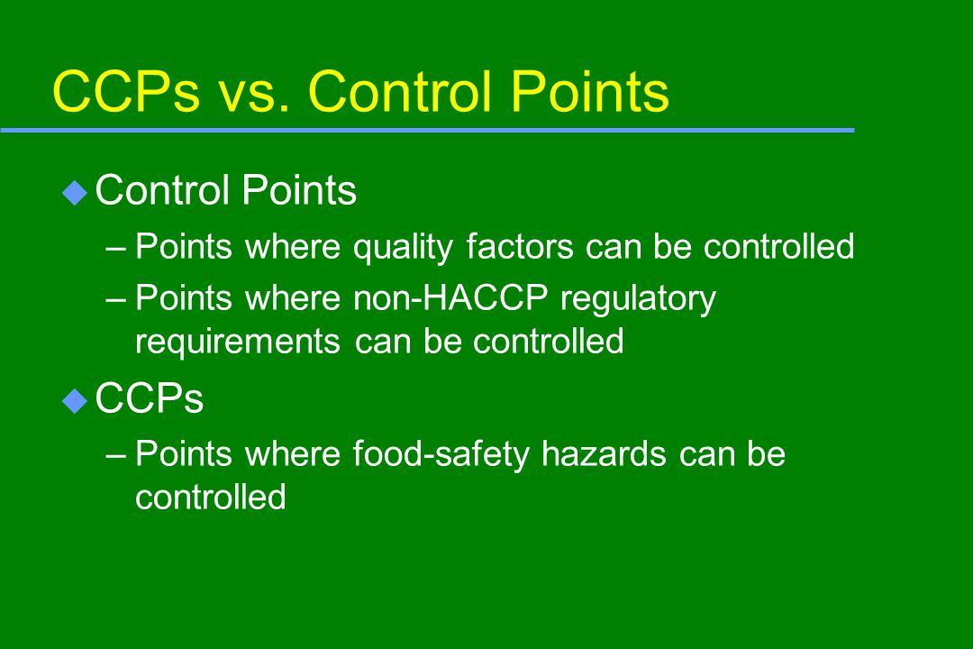 Multiple CCPs and Hazards u A CCP can be used to control more than one hazard –A refrigerated storage CCP may control pathogen growth and histamine formation u More than one CCP may be needed to control a hazard –The cook step and patty-forming step are CCPs in controlling pathogens in cooked hamburger patties