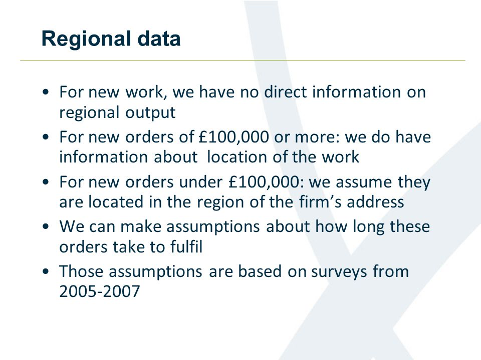 Regional data For new work, we have no direct information on regional output For new orders of £100,000 or more: we do have information about location of the work For new orders under £100,000: we assume they are located in the region of the firm's address We can make assumptions about how long these orders take to fulfil Those assumptions are based on surveys from 2005-2007