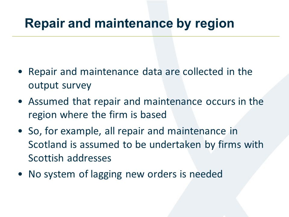 Repair and maintenance by region Repair and maintenance data are collected in the output survey Assumed that repair and maintenance occurs in the region where the firm is based So, for example, all repair and maintenance in Scotland is assumed to be undertaken by firms with Scottish addresses No system of lagging new orders is needed