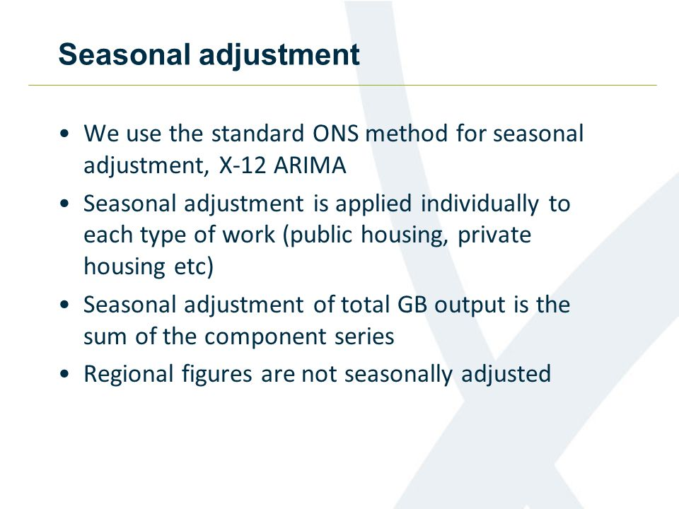 Seasonal adjustment We use the standard ONS method for seasonal adjustment, X-12 ARIMA Seasonal adjustment is applied individually to each type of work (public housing, private housing etc) Seasonal adjustment of total GB output is the sum of the component series Regional figures are not seasonally adjusted