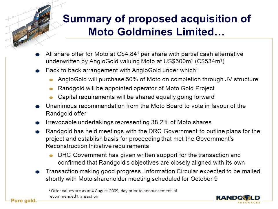 Summary of proposed acquisition of Moto Goldmines Limited… All share offer for Moto at C$4.84 1 per share with partial cash alternative underwritten by AngloGold valuing Moto at US$500m 1 (C$534m 1 ) Back to back arrangement with AngloGold under which: AngloGold will purchase 50% of Moto on completion through JV structure Randgold will be appointed operator of Moto Gold Project Capital requirements will be shared equally going forward Unanimous recommendation from the Moto Board to vote in favour of the Randgold offer Irrevocable undertakings representing 38.2% of Moto shares Randgold has held meetings with the DRC Government to outline plans for the project and establish basis for proceeding that met the Government s Reconstruction Initiative requirements DRC Government has given written support for the transaction and confirmed that Randgold s objectives are closely aligned with its own Transaction making good progress, Information Circular expected to be mailed shortly with Moto shareholder meeting scheduled for October 9 1 Offer values are as at 4 August 2009, day prior to announcement of recommended transaction