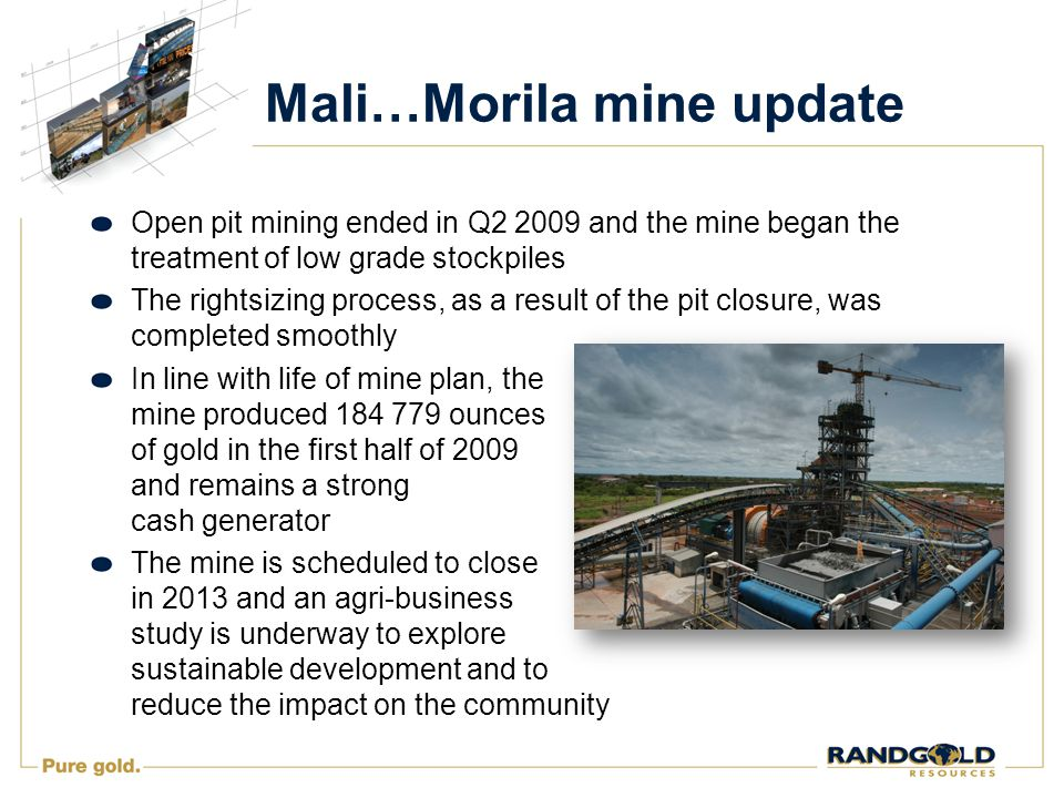 Mali…Morila mine update Open pit mining ended in Q2 2009 and the mine began the treatment of low grade stockpiles The rightsizing process, as a result of the pit closure, was completed smoothly In line with life of mine plan, the mine produced 184 779 ounces of gold in the first half of 2009 and remains a strong cash generator The mine is scheduled to close in 2013 and an agri-business study is underway to explore sustainable development and to reduce the impact on the community