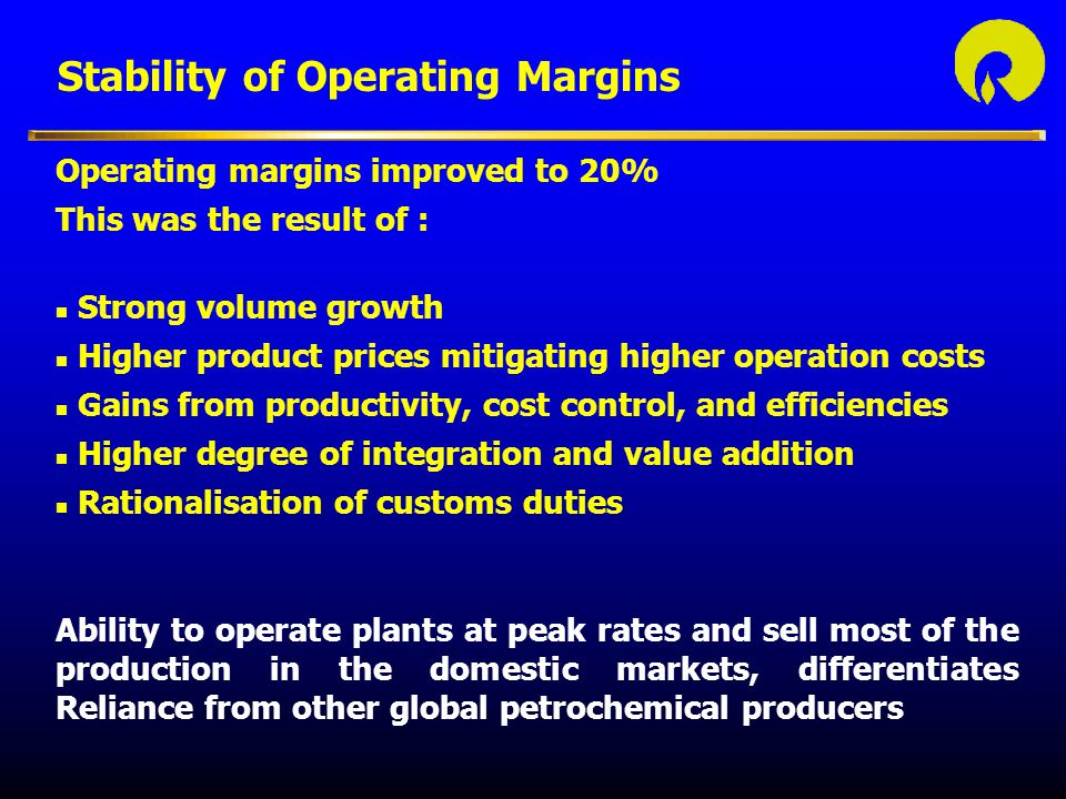Stability of Operating Margins Operating margins improved to 20% This was the result of : n Strong volume growth n Higher product prices mitigating higher operation costs n Gains from productivity, cost control, and efficiencies n Higher degree of integration and value addition n Rationalisation of customs duties Ability to operate plants at peak rates and sell most of the production in the domestic markets, differentiates Reliance from other global petrochemical producers