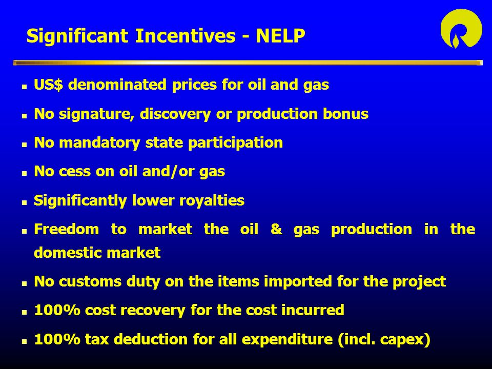 Significant Incentives - NELP n US$ denominated prices for oil and gas n No signature, discovery or production bonus n No mandatory state participation n No cess on oil and/or gas n Significantly lower royalties n Freedom to market the oil & gas production in the domestic market n No customs duty on the items imported for the project n 100% cost recovery for the cost incurred n 100% tax deduction for all expenditure (incl.