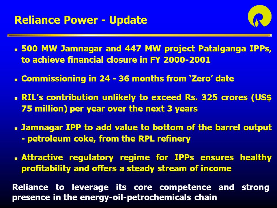 n 500 MW Jamnagar and 447 MW project Patalganga IPPs, to achieve financial closure in FY 2000-2001 n Commissioning in 24 - 36 months from 'Zero' date n RIL's contribution unlikely to exceed Rs.
