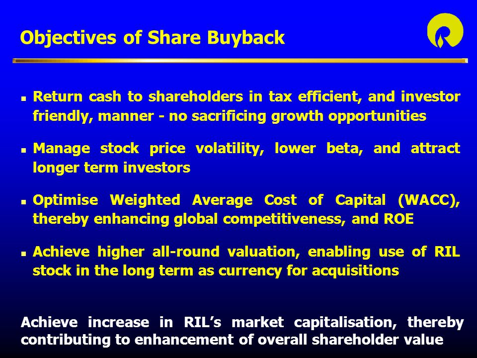 Objectives of Share Buyback n Return cash to shareholders in tax efficient, and investor friendly, manner - no sacrificing growth opportunities n Manage stock price volatility, lower beta, and attract longer term investors n Optimise Weighted Average Cost of Capital (WACC), thereby enhancing global competitiveness, and ROE n Achieve higher all-round valuation, enabling use of RIL stock in the long term as currency for acquisitions Achieve increase in RIL's market capitalisation, thereby contributing to enhancement of overall shareholder value