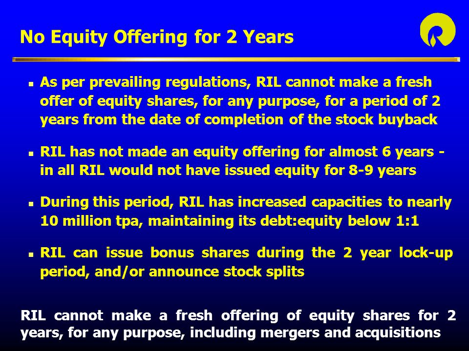 No Equity Offering for 2 Years n As per prevailing regulations, RIL cannot make a fresh offer of equity shares, for any purpose, for a period of 2 years from the date of completion of the stock buyback n RIL has not made an equity offering for almost 6 years - in all RIL would not have issued equity for 8-9 years n During this period, RIL has increased capacities to nearly 10 million tpa, maintaining its debt:equity below 1:1 n RIL can issue bonus shares during the 2 year lock-up period, and/or announce stock splits RIL cannot make a fresh offering of equity shares for 2 years, for any purpose, including mergers and acquisitions