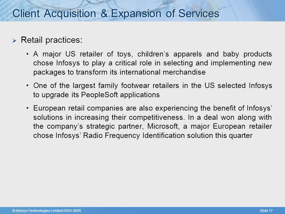 © Infosys Technologies Limited 2004-2005Slide 17 Client Acquisition & Expansion of Services  Retail practices: A major US retailer of toys, children's apparels and baby products chose Infosys to play a critical role in selecting and implementing new packages to transform its international merchandise One of the largest family footwear retailers in the US selected Infosys to upgrade its PeopleSoft applications European retail companies are also experiencing the benefit of Infosys' solutions in increasing their competitiveness.