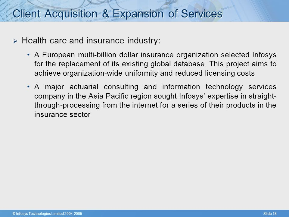 © Infosys Technologies Limited 2004-2005Slide 18 Client Acquisition & Expansion of Services  Health care and insurance industry: A European multi-billion dollar insurance organization selected Infosys for the replacement of its existing global database.