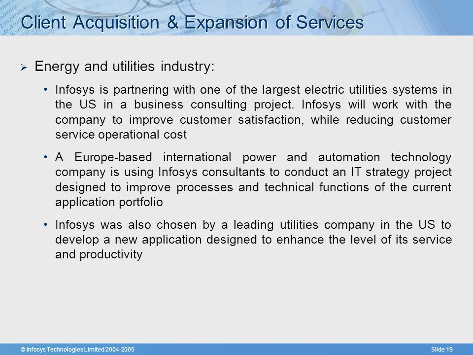© Infosys Technologies Limited 2004-2005Slide 19 Client Acquisition & Expansion of Services  Energy and utilities industry: Infosys is partnering with one of the largest electric utilities systems in the US in a business consulting project.