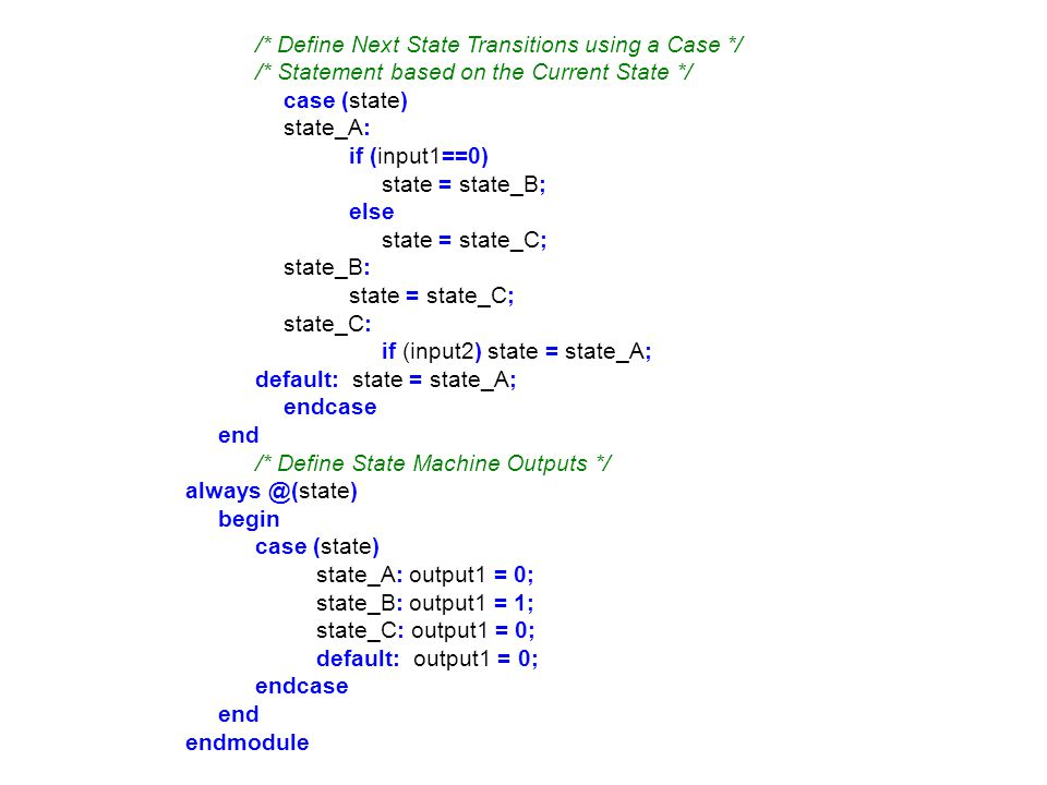 /* Define Next State Transitions using a Case */ /* Statement based on the Current State */ case (state) state_A: if (input1==0) state = state_B; else