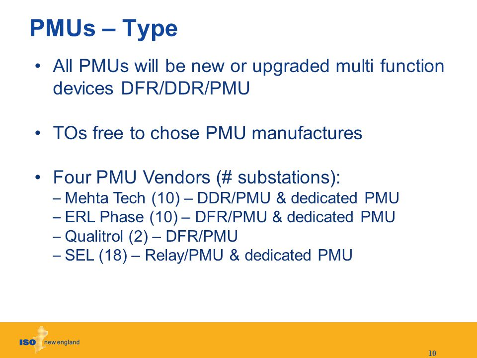 10 PMUs – Type All PMUs will be new or upgraded multi function devices DFR/DDR/PMU TOs free to chose PMU manufactures Four PMU Vendors (# substations)