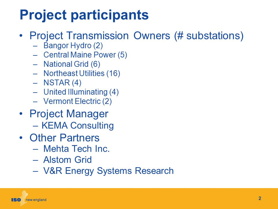 Project participants Project Transmission Owners (# substations) –Bangor Hydro (2) –Central Maine Power (5) –National Grid (6) –Northeast Utilities (1