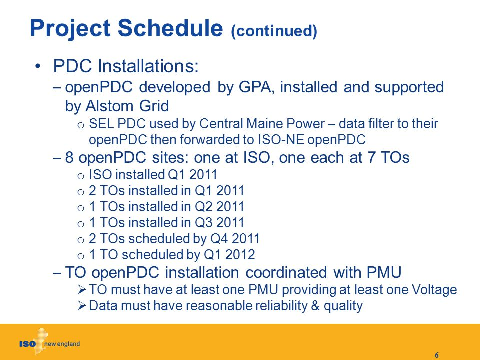 6 Project Schedule (continued) PDC Installations: – openPDC developed by GPA, installed and supported by Alstom Grid o SEL PDC used by Central Maine P