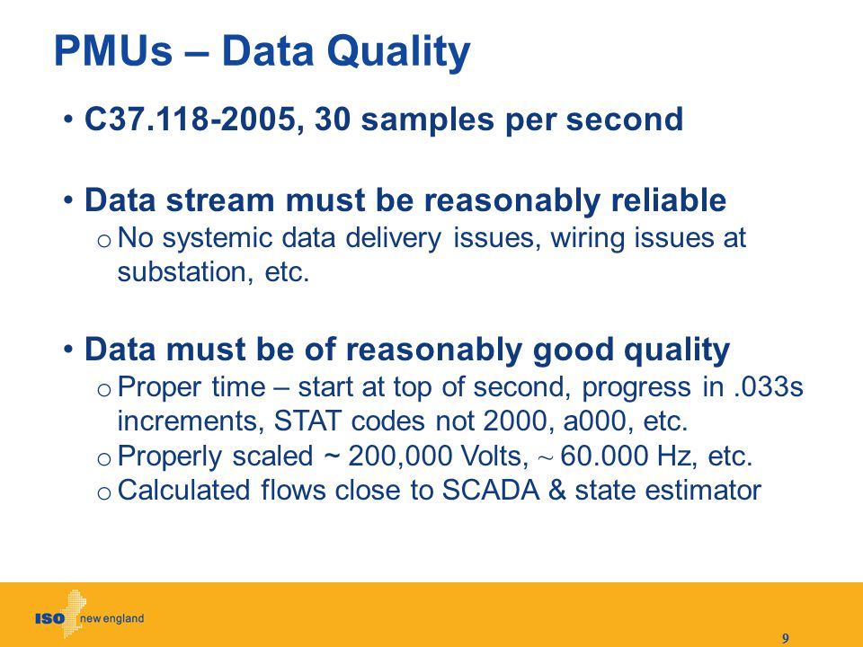 9 PMUs – Data Quality C37.118-2005, 30 samples per second Data stream must be reasonably reliable o No systemic data delivery issues, wiring issues at