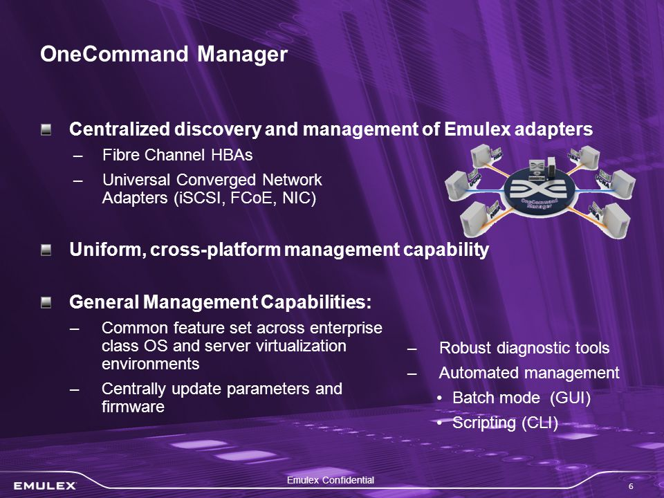 Emulex Confidential 6 OneCommand Manager Centralized discovery and management of Emulex adapters –Fibre Channel HBAs –Universal Converged Network Adapters (iSCSI, FCoE, NIC) Uniform, cross-platform management capability General Management Capabilities: –Common feature set across enterprise class OS and server virtualization environments –Centrally update parameters and firmware –Robust diagnostic tools –Automated management Batch mode (GUI) Scripting (CLI)