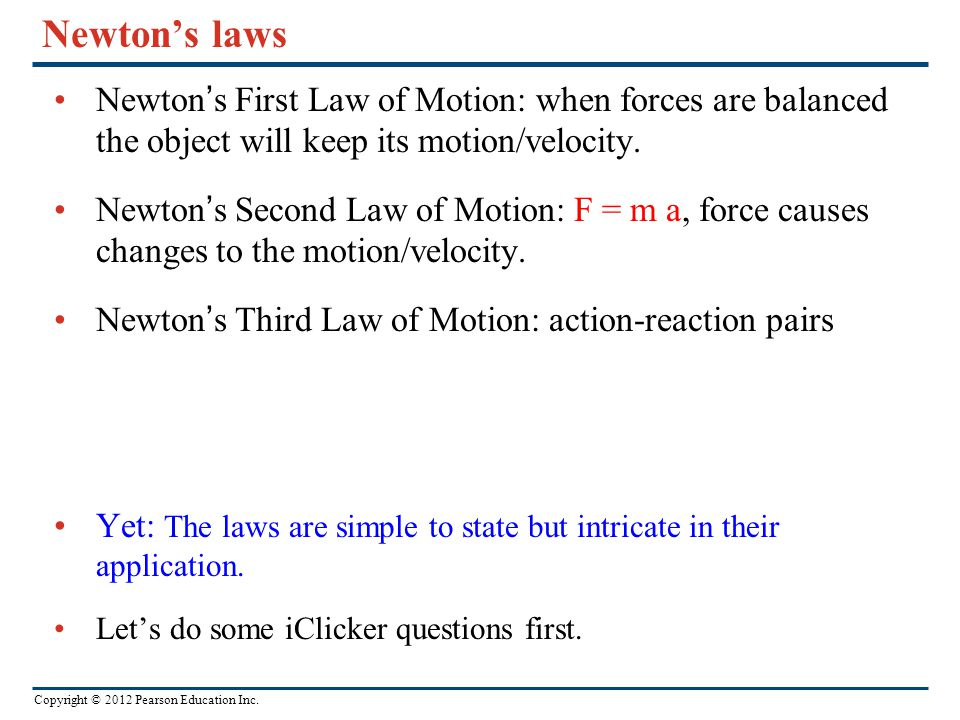 Copyright © 2012 Pearson Education Inc. Newton's laws Newton's First Law of Motion: when forces are balanced the object will keep its motion/velocity.