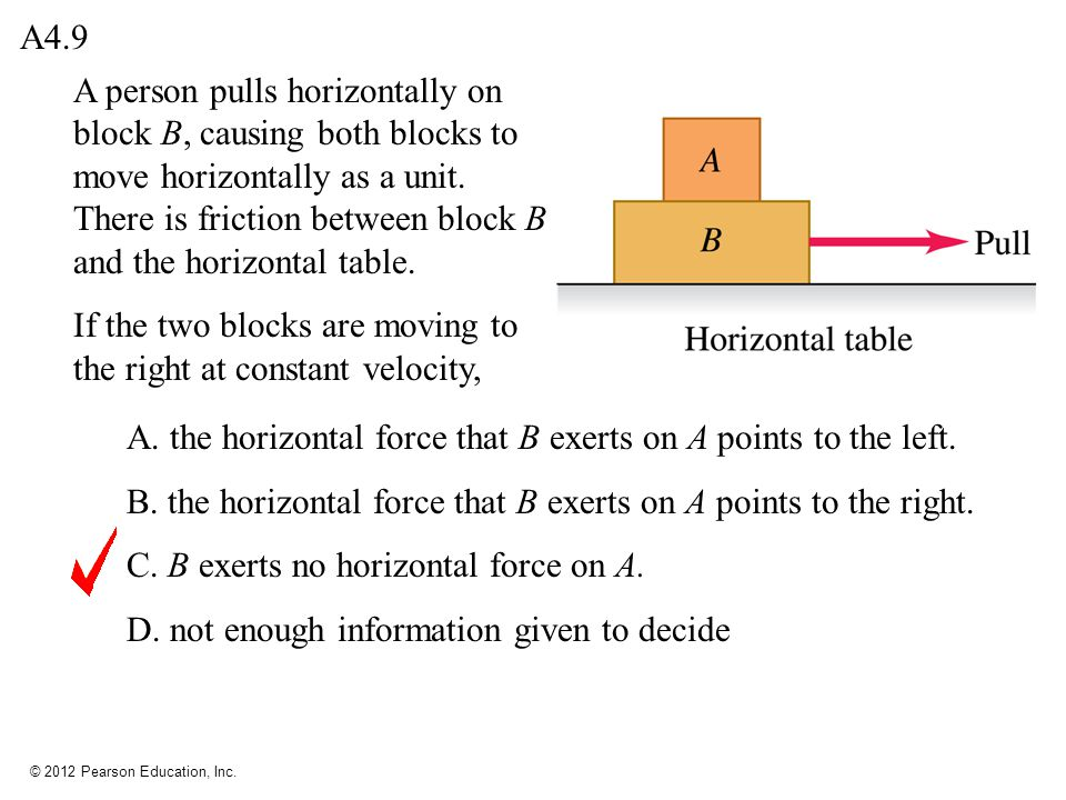 © 2012 Pearson Education, Inc. A4.9 A person pulls horizontally on block B, causing both blocks to move horizontally as a unit. There is friction betw