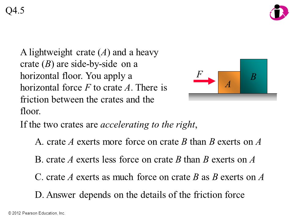 © 2012 Pearson Education, Inc. Q4.5 A. crate A exerts more force on crate B than B exerts on A B. crate A exerts less force on crate B than B exerts o