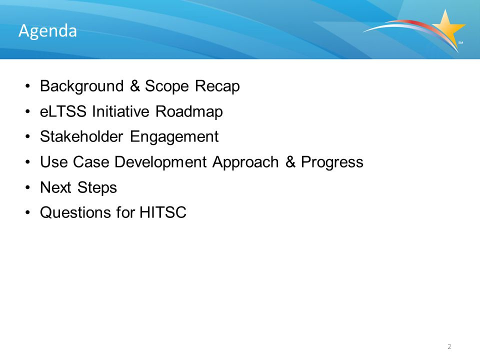 Background & Scope Recap eLTSS Initiative Roadmap Stakeholder Engagement Use Case Development Approach & Progress Next Steps Questions for HITSC 2 Agenda
