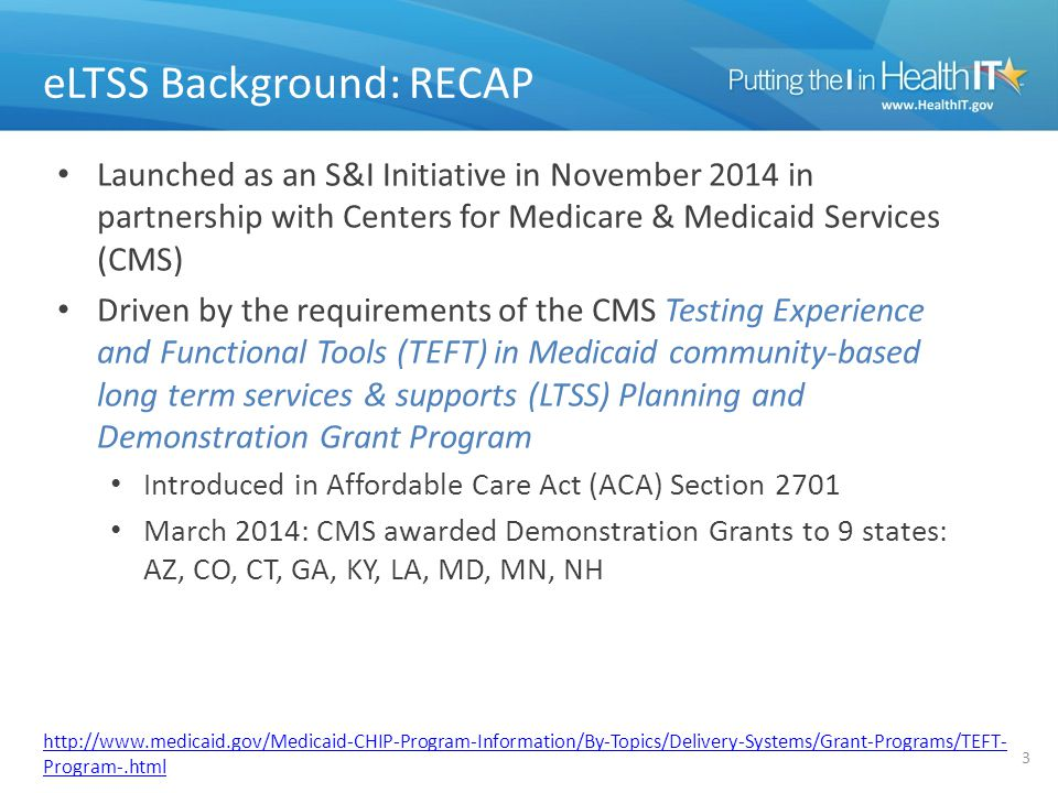 eLTSS Background: RECAP Launched as an S&I Initiative in November 2014 in partnership with Centers for Medicare & Medicaid Services (CMS) Driven by the requirements of the CMS Testing Experience and Functional Tools (TEFT) in Medicaid community-based long term services & supports (LTSS) Planning and Demonstration Grant Program Introduced in Affordable Care Act (ACA) Section 2701 March 2014: CMS awarded Demonstration Grants to 9 states: AZ, CO, CT, GA, KY, LA, MD, MN, NH 3 http://www.medicaid.gov/Medicaid-CHIP-Program-Information/By-Topics/Delivery-Systems/Grant-Programs/TEFT- Program-.html