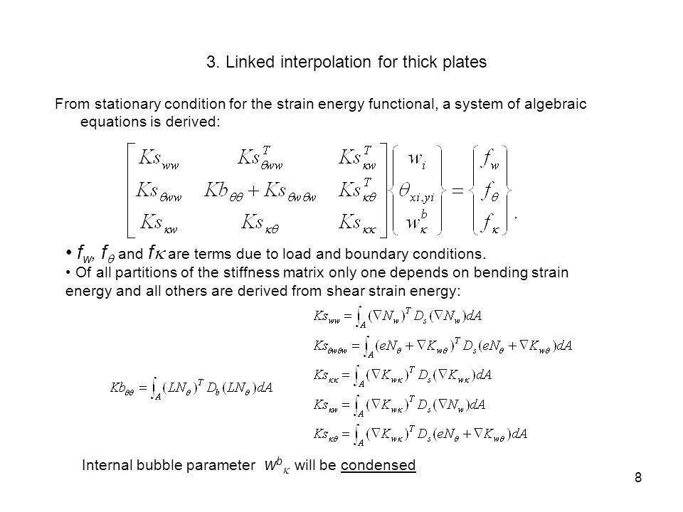3.3 Plate element with four nodes The transverse displacement interpolation is bi-linear in the nodal parameters w i enriched with linked quadratic-linear and linear-quadratic functions in terms of   n and   n, and a bi-quadratic function for internal bubble parameter w  b (just one) 9
