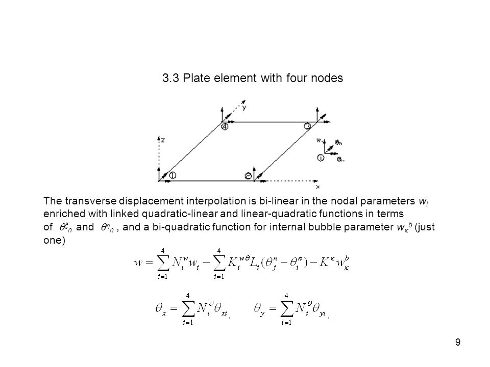 3.3 Plate element with four nodes The transverse displacement interpolation is bi-linear in the nodal parameters w i enriched with linked quadratic-li