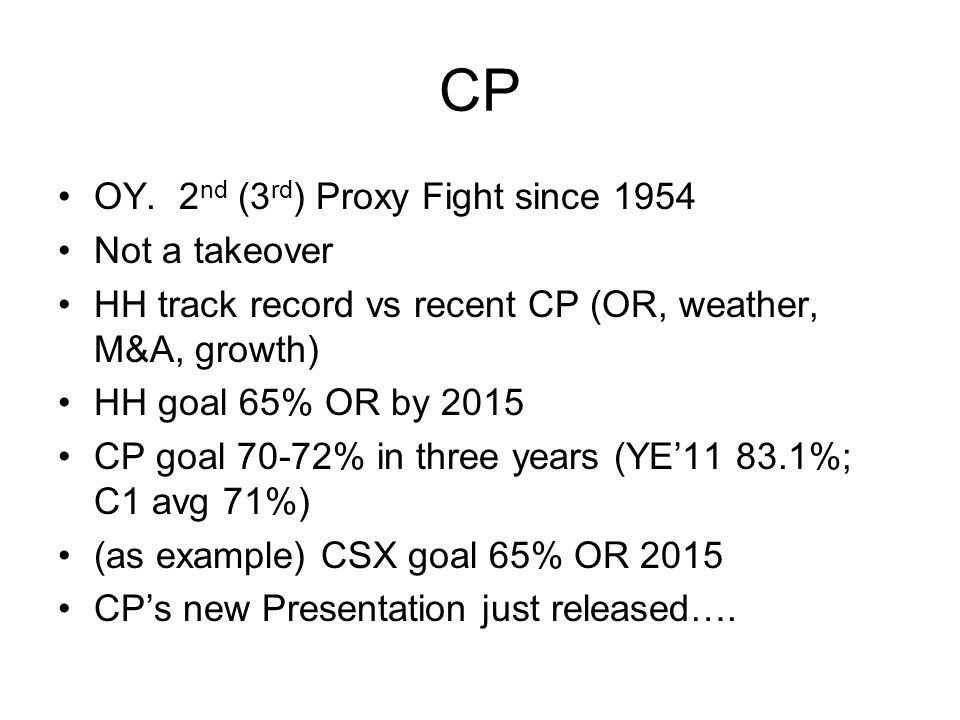 CP OY. 2 nd (3 rd ) Proxy Fight since 1954 Not a takeover HH track record vs recent CP (OR, weather, M&A, growth) HH goal 65% OR by 2015 CP goal 70-72