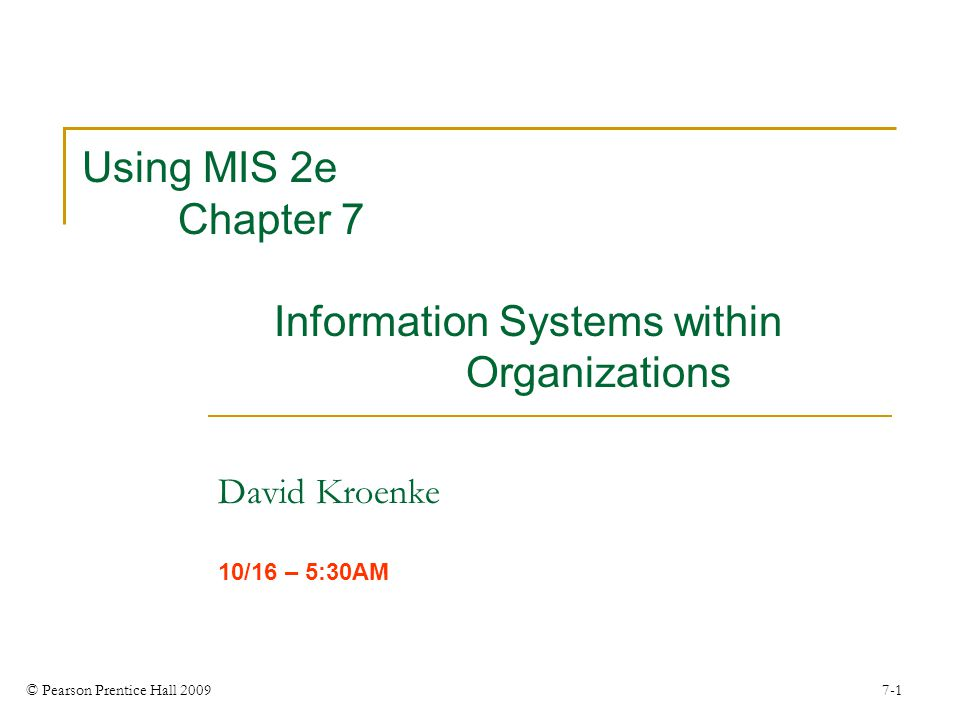 © Pearson Prentice Hall 2009 7-1 Using MIS 2e Chapter 7 Information Systems within Organizations David Kroenke 10/16 – 5:30AM