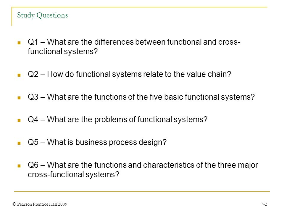 © Pearson Prentice Hall 2009 7-2 Study Questions Q1 – What are the differences between functional and cross- functional systems.