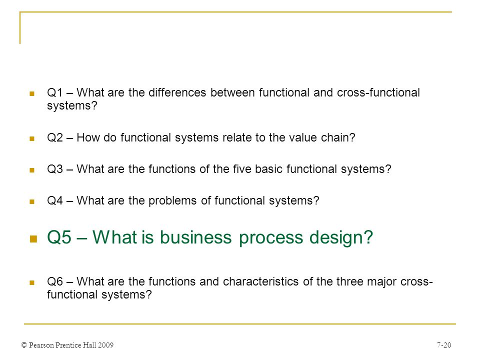 © Pearson Prentice Hall 2009 7-20 Q1 – What are the differences between functional and cross-functional systems.