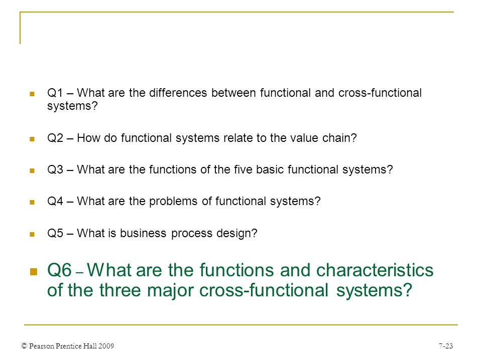 © Pearson Prentice Hall 2009 7-23 Q1 – What are the differences between functional and cross-functional systems.