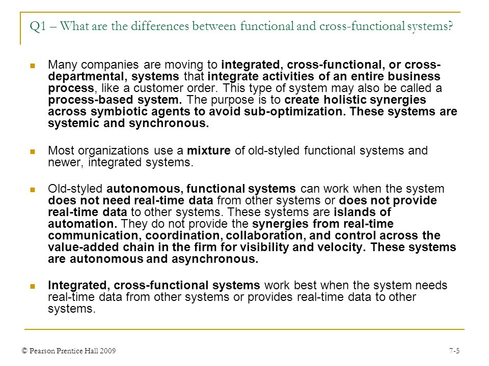 © Pearson Prentice Hall 2009 7-5 Q1 – What are the differences between functional and cross-functional systems.
