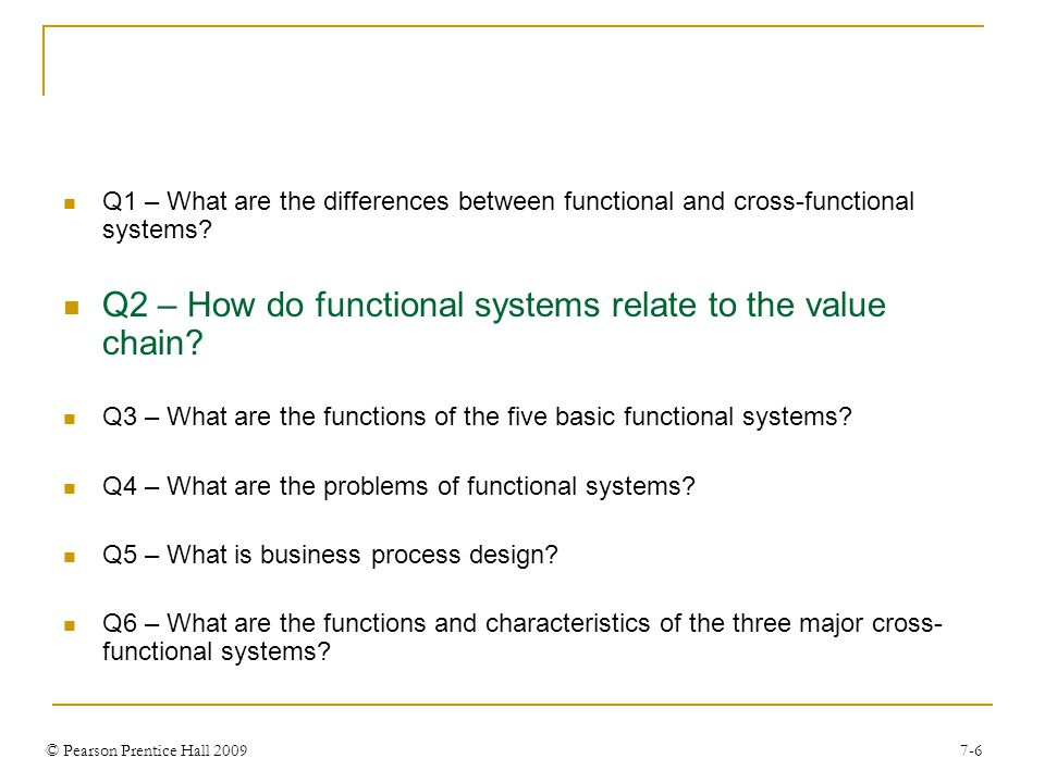 © Pearson Prentice Hall 2009 7-6 Q1 – What are the differences between functional and cross-functional systems.