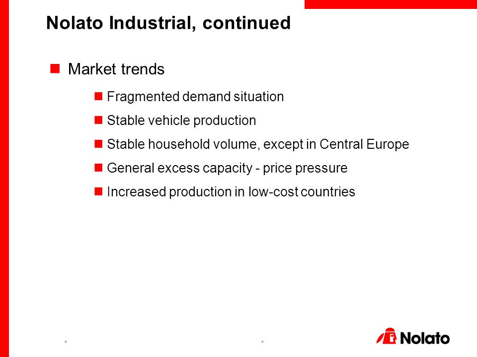 ** Market trends Fragmented demand situation Stable vehicle production Stable household volume, except in Central Europe General excess capacity - price pressure Increased production in low-cost countries Nolato Industrial, continued