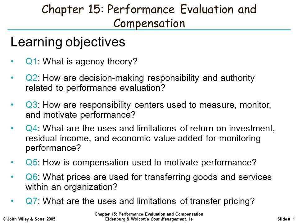 © John Wiley & Sons, 2005 Chapter 15: Performance Evaluation and Compensation Eldenburg & Wolcott's Cost Management, 1eSlide # 1 Chapter 15: Performance Evaluation and Compensation Learning objectives Q1: What is agency theory.