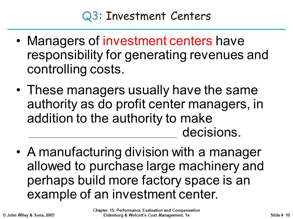 © John Wiley & Sons, 2005 Chapter 15: Performance Evaluation and Compensation Eldenburg & Wolcott's Cost Management, 1eSlide # 10 Q3: Investment Centers Managers of investment centers have responsibility for generating revenues and controlling costs.