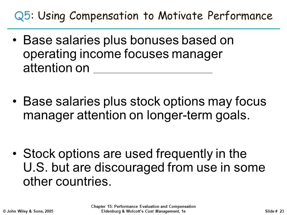 © John Wiley & Sons, 2005 Chapter 15: Performance Evaluation and Compensation Eldenburg & Wolcott's Cost Management, 1eSlide # 23 Q5: Using Compensation to Motivate Performance Base salaries plus bonuses based on operating income focuses manager attention on short-term goals.