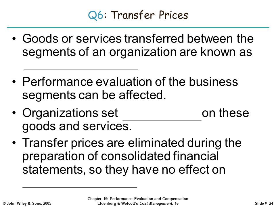 © John Wiley & Sons, 2005 Chapter 15: Performance Evaluation and Compensation Eldenburg & Wolcott's Cost Management, 1eSlide # 24 Q6: Transfer Prices Goods or services transferred between the segments of an organization are known as intermediate products.