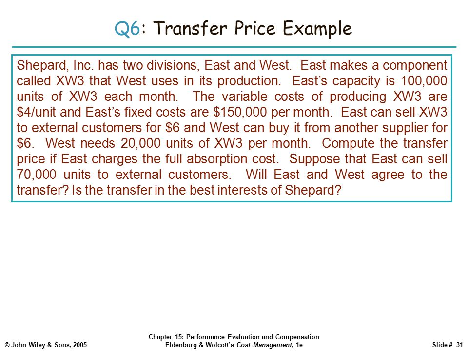 © John Wiley & Sons, 2005 Chapter 15: Performance Evaluation and Compensation Eldenburg & Wolcott's Cost Management, 1eSlide # 31 Q6: Transfer Price Example Shepard, Inc.