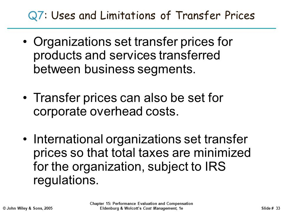 © John Wiley & Sons, 2005 Chapter 15: Performance Evaluation and Compensation Eldenburg & Wolcott's Cost Management, 1eSlide # 33 Q7: Uses and Limitations of Transfer Prices Organizations set transfer prices for products and services transferred between business segments.
