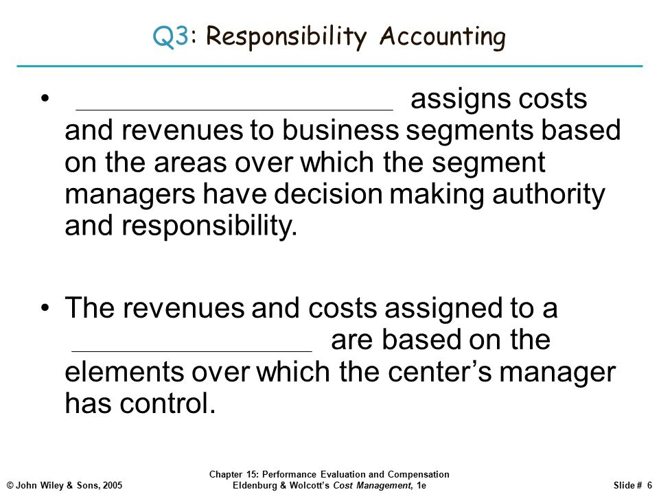 © John Wiley & Sons, 2005 Chapter 15: Performance Evaluation and Compensation Eldenburg & Wolcott's Cost Management, 1eSlide # 6 Q3: Responsibility Accounting Responsibility accounting assigns costs and revenues to business segments based on the areas over which the segment managers have decision making authority and responsibility.
