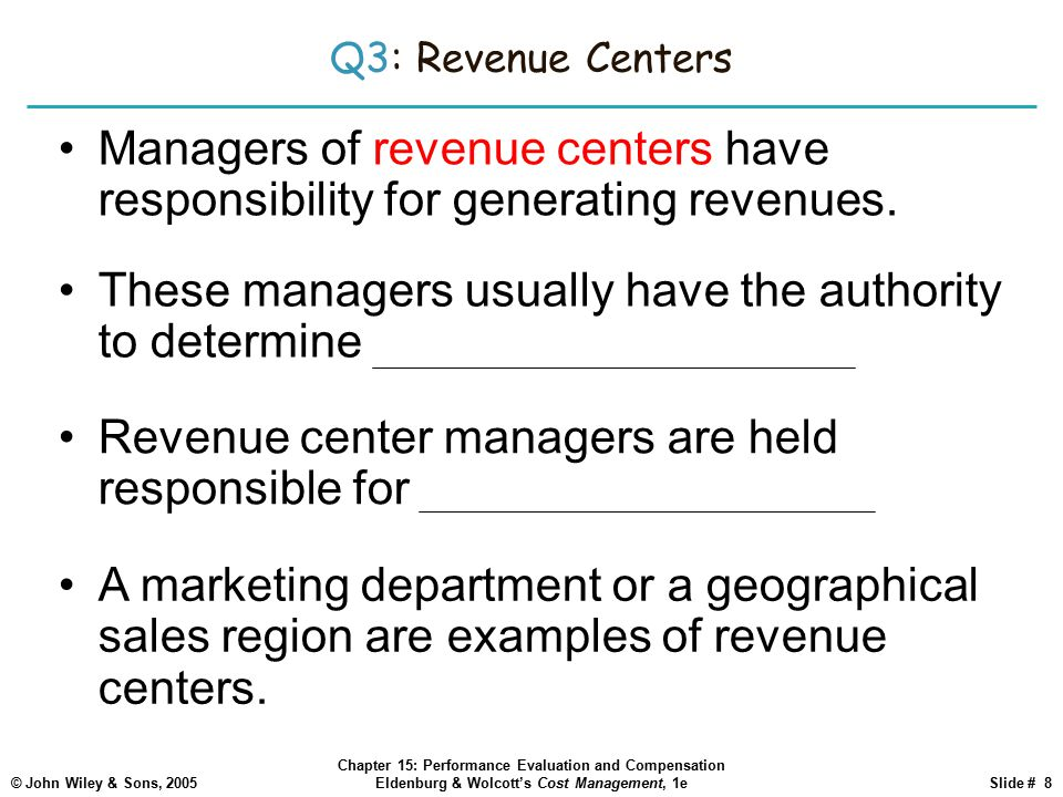 © John Wiley & Sons, 2005 Chapter 15: Performance Evaluation and Compensation Eldenburg & Wolcott's Cost Management, 1eSlide # 8 Q3: Revenue Centers Managers of revenue centers have responsibility for generating revenues.