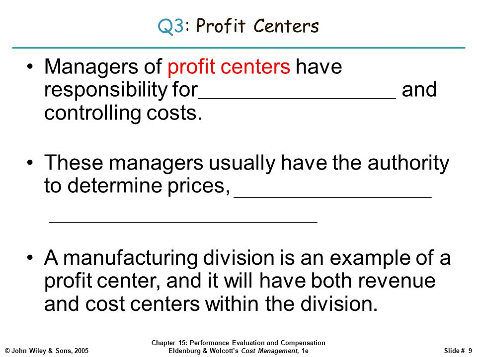 © John Wiley & Sons, 2005 Chapter 15: Performance Evaluation and Compensation Eldenburg & Wolcott's Cost Management, 1eSlide # 9 Q3: Profit Centers Managers of profit centers have responsibility for generating revenues and controlling costs.