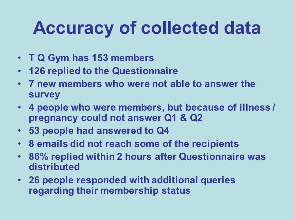 Accuracy of collected data T Q Gym has 153 members 126 replied to the Questionnaire 7 new members who were not able to answer the survey 4 people who were members, but because of illness / pregnancy could not answer Q1 & Q2 53 people had answered to Q4 8 emails did not reach some of the recipients 86% replied within 2 hours after Questionnaire was distributed 26 people responded with additional queries regarding their membership status