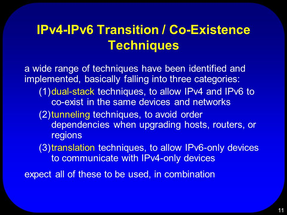 11 IPv4-IPv6 Transition / Co-Existence Techniques a wide range of techniques have been identified and implemented, basically falling into three categories: (1)dual-stack techniques, to allow IPv4 and IPv6 to co-exist in the same devices and networks (2)tunneling techniques, to avoid order dependencies when upgrading hosts, routers, or regions (3)translation techniques, to allow IPv6-only devices to communicate with IPv4-only devices expect all of these to be used, in combination