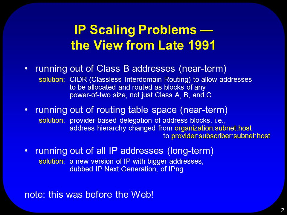 2 IP Scaling Problems — the View from Late 1991 running out of Class B addresses (near-term) solution:CIDR (Classless Interdomain Routing) to allow addresses to be allocated and routed as blocks of any power-of-two size, not just Class A, B, and C running out of routing table space (near-term) solution:provider-based delegation of address blocks, i.e., address hierarchy changed from organization:subnet:host to provider:subscriber:subnet:host running out of all IP addresses (long-term) solution:a new version of IP with bigger addresses, dubbed IP Next Generation, of IPng note: this was before the Web!