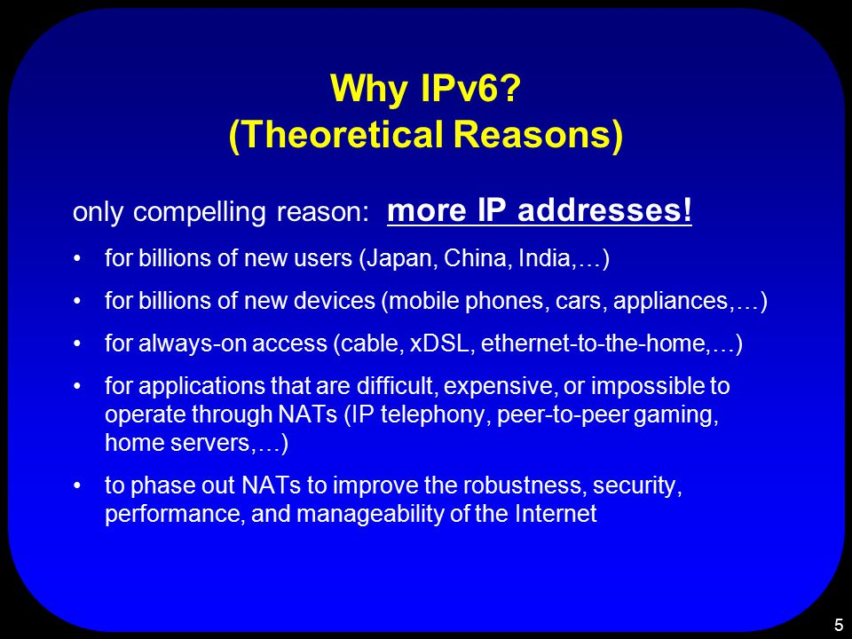 5 Why IPv6. (Theoretical Reasons) only compelling reason: more IP addresses.
