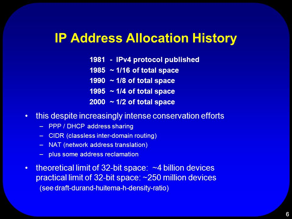 6 IP Address Allocation History 1981 - IPv4 protocol published 1985 ~ 1/16 of total space 1990 ~ 1/8 of total space 1995 ~ 1/4 of total space 2000 ~ 1/2 of total space this despite increasingly intense conservation efforts –PPP / DHCP address sharing –CIDR (classless inter-domain routing) –NAT (network address translation) –plus some address reclamation theoretical limit of 32-bit space: ~4 billion devices practical limit of 32-bit space: ~250 million devices (see draft-durand-huitema-h-density-ratio)
