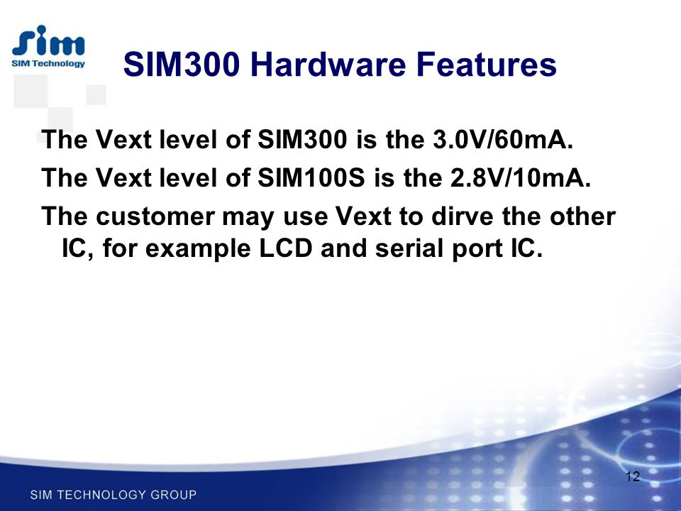12 SIM300 Hardware Features The Vext level of SIM300 is the 3.0V/60mA. The Vext level of SIM100S is the 2.8V/10mA. The customer may use Vext to dirve